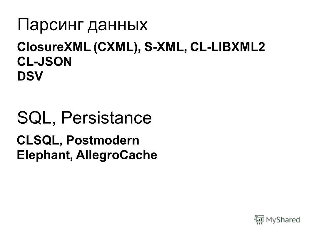 Парсинг данных ClosureXML (CXML), S-XML, CL-LIBXML2 CL-JSON DSV SQL, Persistance CLSQL, Postmodern Elephant, AllegroCache
