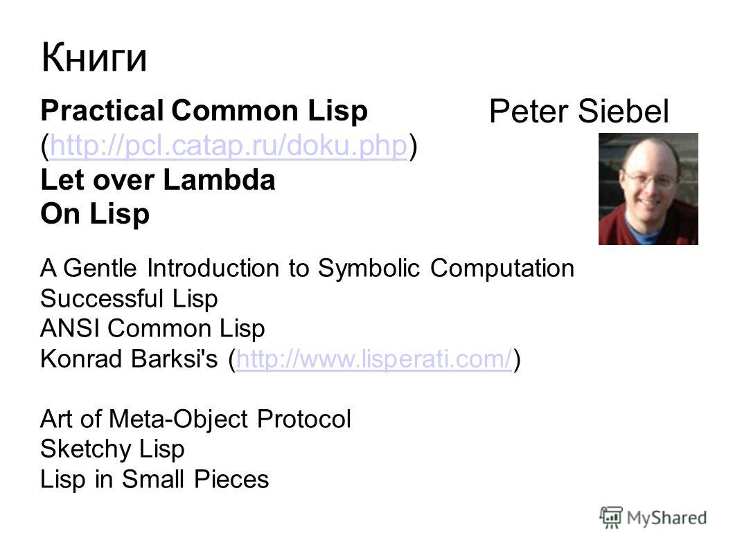 Книги Practical Common Lisp (http://pcl.catap.ru/doku.php)http://pcl.catap.ru/doku.php Let over Lambda On Lisp A Gentle Introduction to Symbolic Computation Successful Lisp ANSI Common Lisp Konrad Barksi's (http://www.lisperati.com/)http://www.lisper