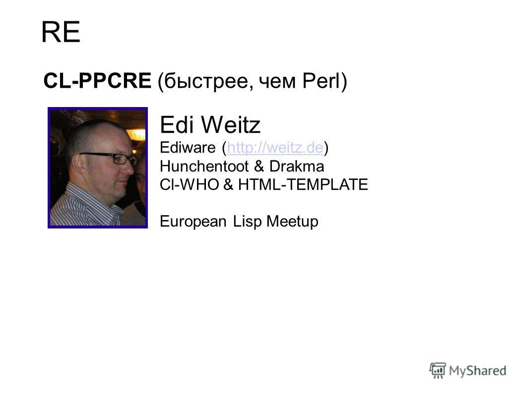 RE CL-PPCRE (быстрее, чем Perl) Edi Weitz Ediware (http://weitz.de)http://weitz.de Hunchentoot & Drakma Cl-WHO & HTML-TEMPLATE European Lisp Meetup