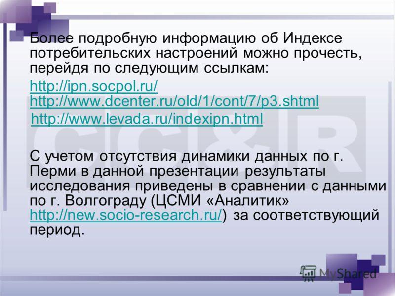 Более подробную информацию об Индексе потребительских настроений можно прочесть, перейдя по следующим ссылкам: http://ipn.socpol.ru/ http://www.dcenter.ru/old/1/cont/7/p3.shtml http://www.levada.ru/indexipn.html С учетом отсутствия динамики данных по
