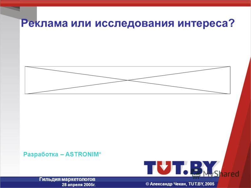 Гильдия маркетологов 28 апреля 2005г. © Александр Чекан, TUT.BY, 2005 Реклама или исследования интереса? Разработка – ASTRONIM*
