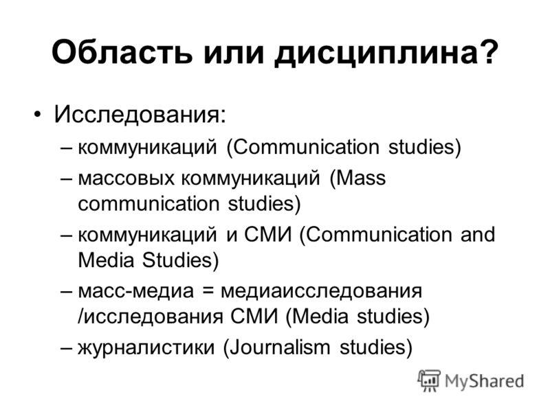 Область или дисциплина? Исследования: –коммуникаций (Communication studies) –массовых коммуникаций (Mass communication studies) –коммуникаций и СМИ (Communication and Media Studies) –масс-медиа = медиаисследования /исследования СМИ (Media studies) –ж