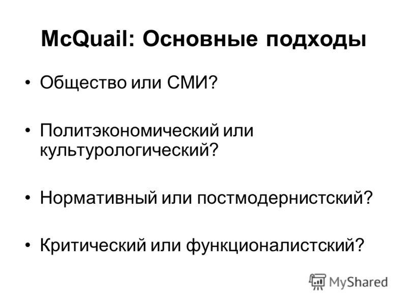 McQuail: Основные подходы Общество или СМИ? Политэкономический или культурологический? Нормативный или постмодернистский? Критический или функционалистский?