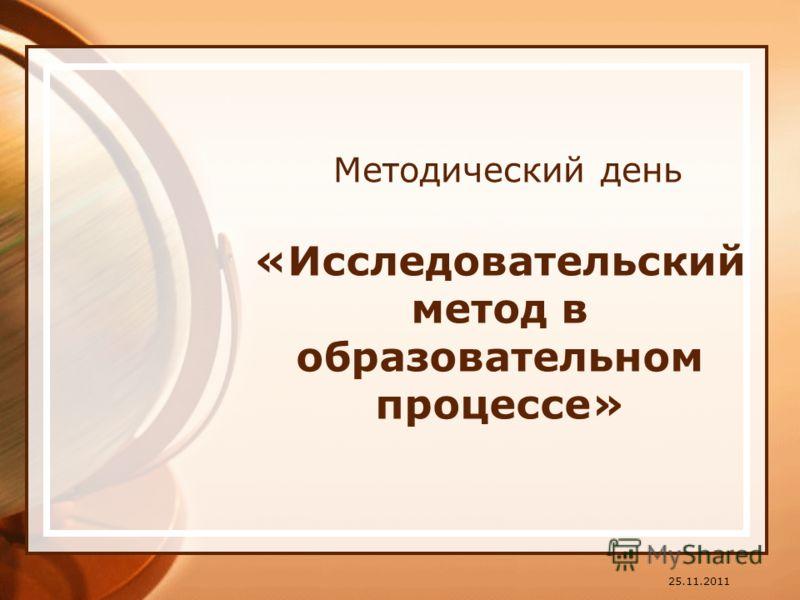 25.11.2011 «Исследовательский метод в образовательном процессе» Методический день
