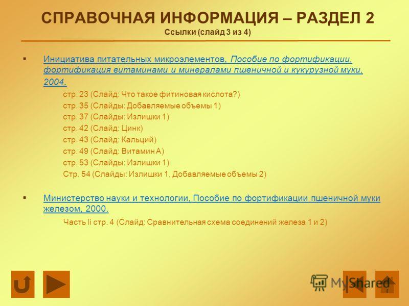 СПРАВОЧНАЯ ИНФОРМАЦИЯ – РАЗДЕЛ 2 Ссылки (слайд 3 из 4) Инициатива питательных микроэлементов, Пособие по фортификации, фортификация витаминами и минералами пшеничной и кукурузной муки, 2004. Инициатива питательных микроэлементов, Пособие по фортифика
