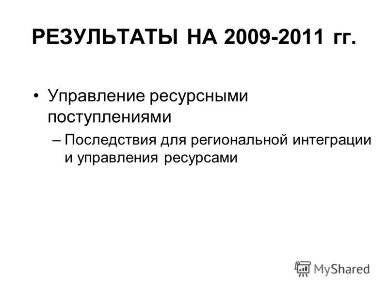 РЕЗУЛЬТАТЫ НА 2009-2011 гг. Управление ресурсными поступлениями –Последствия для региональной интеграции и управления ресурсами