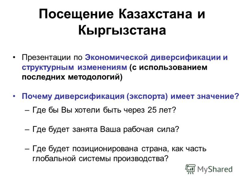 Посещение Казахстана и Кыргызстана Презентации по Экономической диверсификации и структурным изменениям (с использованием последних методологий) Почему диверсификация (экспорта) имеет значение? –Где бы Вы хотели быть через 25 лет? –Где будет занята В
