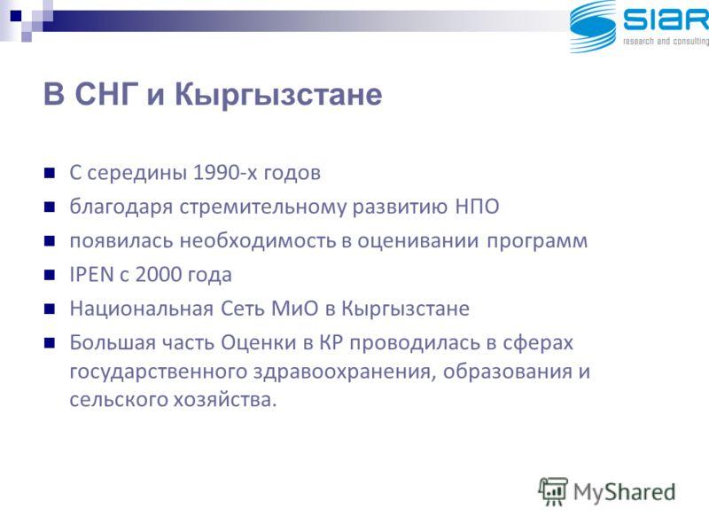 В СНГ и Кыргызстане С середины 1990-х годов благодаря стремительному развитию НПО появилась необходимость в оценивании программ IPEN с 2000 года Национальная Сеть МиО в Кыргызстане Большая часть Оценки в КР проводилась в сферах государственного здрав