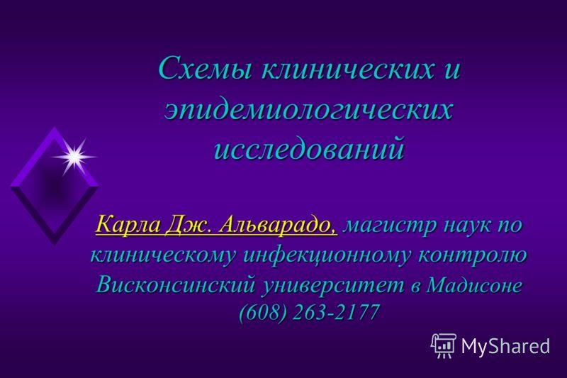 Схемы клинических и эпидемиологических исследований Карла Дж. Альварадо, магистр наук по клиническому инфекционному контролю Висконсинский университет в Мадисоне (608) 263-2177 Карла Дж. Альварадо, Карла Дж. Альварадо,