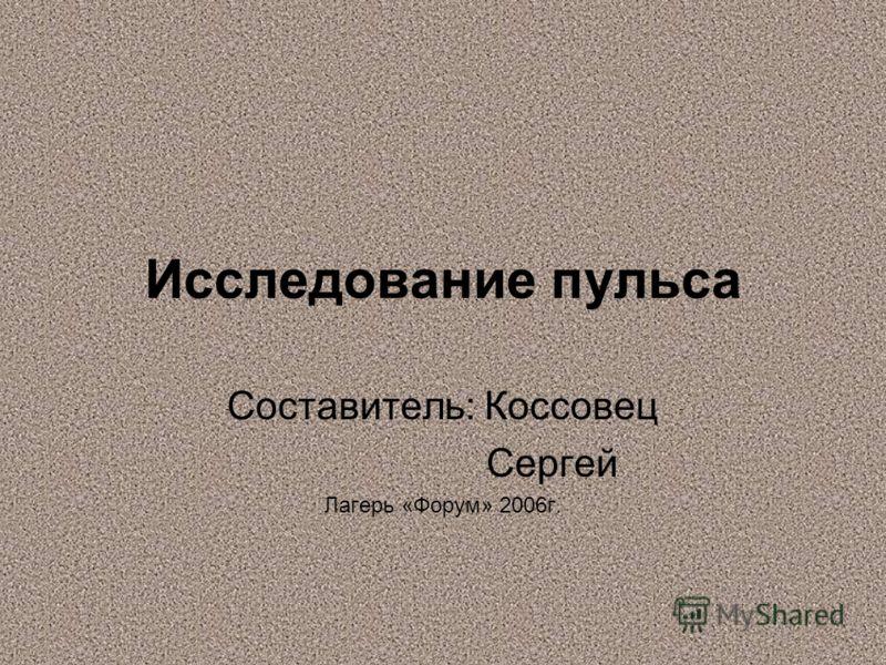 Исследование пульса Составитель: Коссовец Сергей Лагерь «Форум» 2006г.