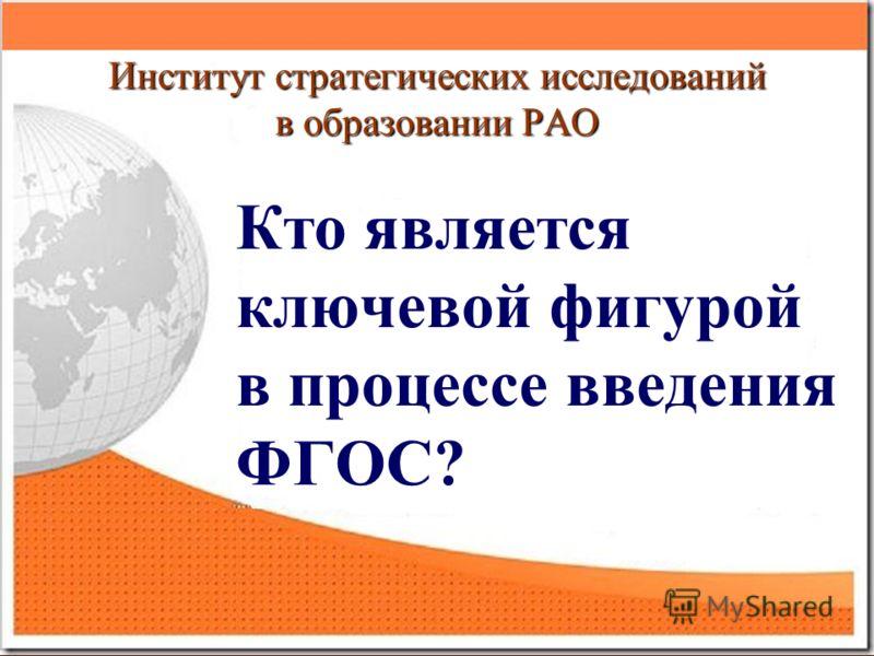 Институт стратегических исследований в образовании РАО Кто является ключевой фигурой в процессе введения ФГОС?