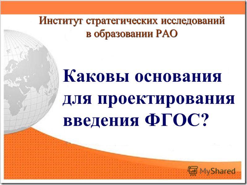 Институт стратегических исследований в образовании РАО Каковы основания для проектирования введения ФГОС?
