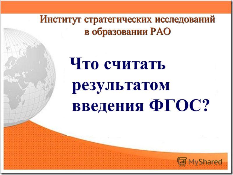 Институт стратегических исследований в образовании РАО Что считать результатом введения ФГОС?