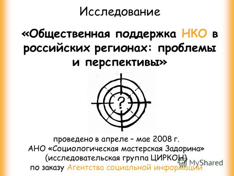 Исследование «Общественная поддержка НКО в российских регионах: проблемы и перспективы» проведено в апреле – мае 2008 г. АНО «Социологическая мастерская Задорина» (исследовательская группа ЦИРКОН) по заказу Агентства социальной информации