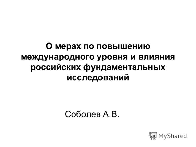 О мерах по повышению международного уровня и влияния российских фундаментальных исследований Соболев А.В.