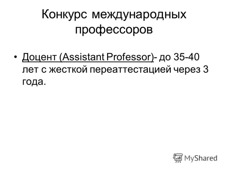 Конкурс международных профессоров Доцент (Assistant Professor)- до 35-40 лет с жесткой переаттестацией через 3 года.