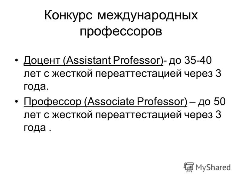 Конкурс международных профессоров Доцент (Assistant Professor)- до 35-40 лет с жесткой переаттестацией через 3 года. Профессор (Associate Professor) – до 50 лет с жесткой переаттестацией через 3 года.