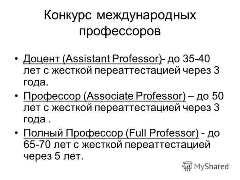 Конкурс международных профессоров Доцент (Assistant Professor)- до 35-40 лет с жесткой переаттестацией через 3 года. Профессор (Associate Professor) – до 50 лет с жесткой переаттестацией через 3 года. Полный Профессор (Full Professor) - до 65-70 лет