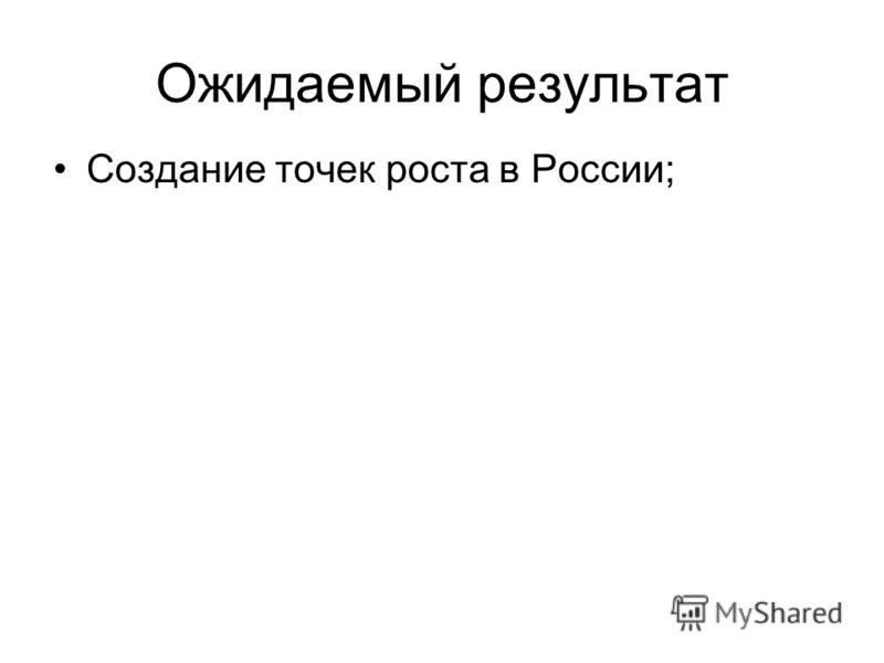 Ожидаемый результат Создание точек роста в России;