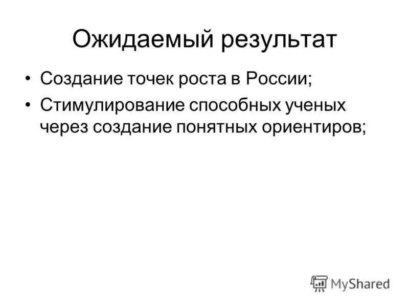 Ожидаемый результат Создание точек роста в России; Стимулирование способных ученых через создание понятных ориентиров;