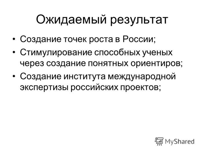 Ожидаемый результат Создание точек роста в России; Стимулирование способных ученых через создание понятных ориентиров; Создание института международной экспертизы российских проектов;