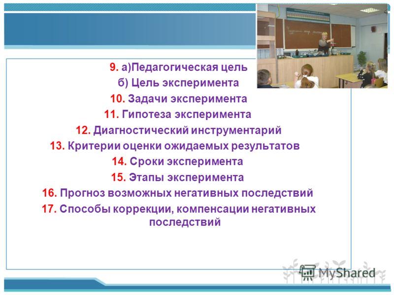 9. а)Педагогическая цель б) Цель эксперимента 10. Задачи эксперимента 11. Гипотеза эксперимента 12. Диагностический инструментарий 13. Критерии оценки ожидаемых результатов 14. Сроки эксперимента 15. Этапы эксперимента 16. Прогноз возможных негативны