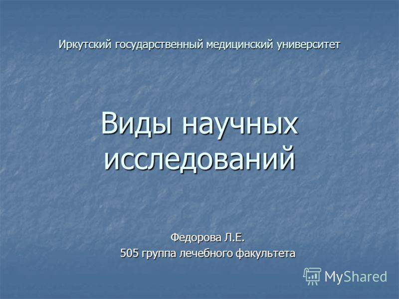 Иркутский государственный медицинский университет Виды научных исследований Федорова Л.Е. 505 группа лечебного факультета