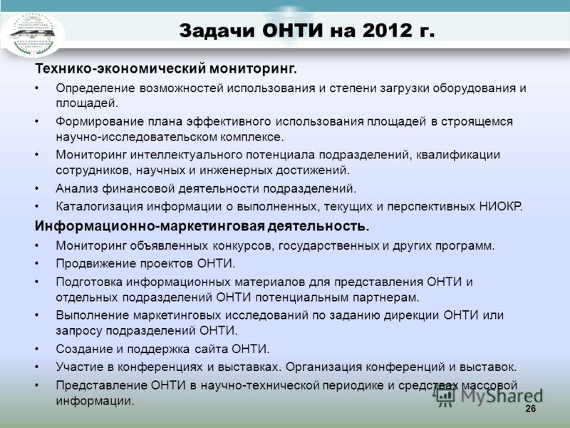 26 Задачи ОНТИ на 2012 г. Технико-экономический мониторинг. Определение возможностей использования и степени загрузки оборудования и площадей. Формирование плана эффективного использования площадей в строящемся научно-исследовательском комплексе. Мон