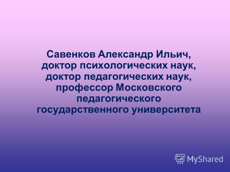Савенков Александр Ильич, доктор психологических наук, доктор педагогических наук, профессор Московского педагогического государственного университета