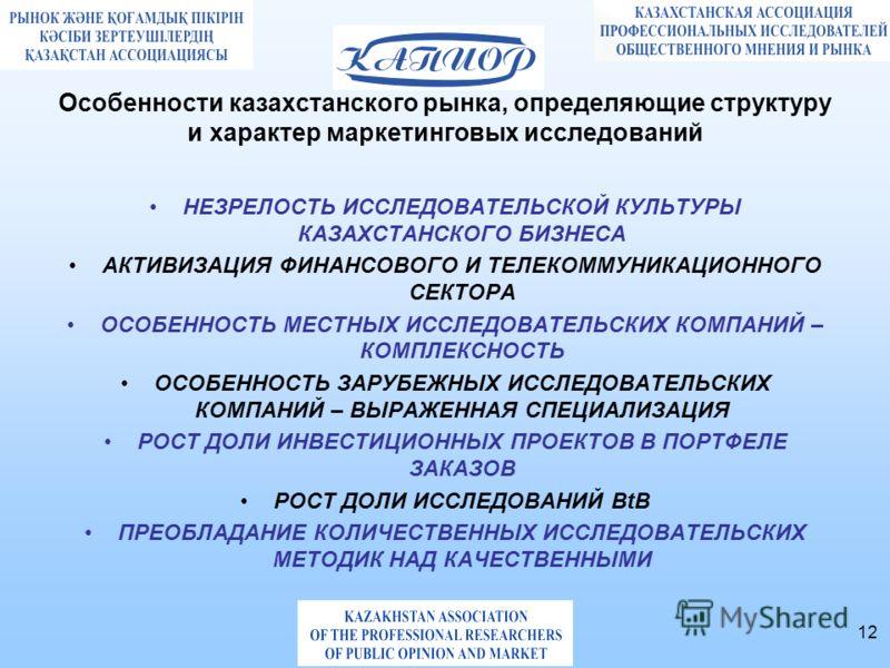 12 Особенности казахстанского рынка, определяющие структуру и характер маркетинговых исследований НЕЗРЕЛОСТЬ ИССЛЕДОВАТЕЛЬСКОЙ КУЛЬТУРЫ КАЗАХСТАНСКОГО БИЗНЕСА АКТИВИЗАЦИЯ ФИНАНСОВОГО И ТЕЛЕКОММУНИКАЦИОННОГО СЕКТОРА ОСОБЕННОСТЬ МЕСТНЫХ ИССЛЕДОВАТЕЛЬСК