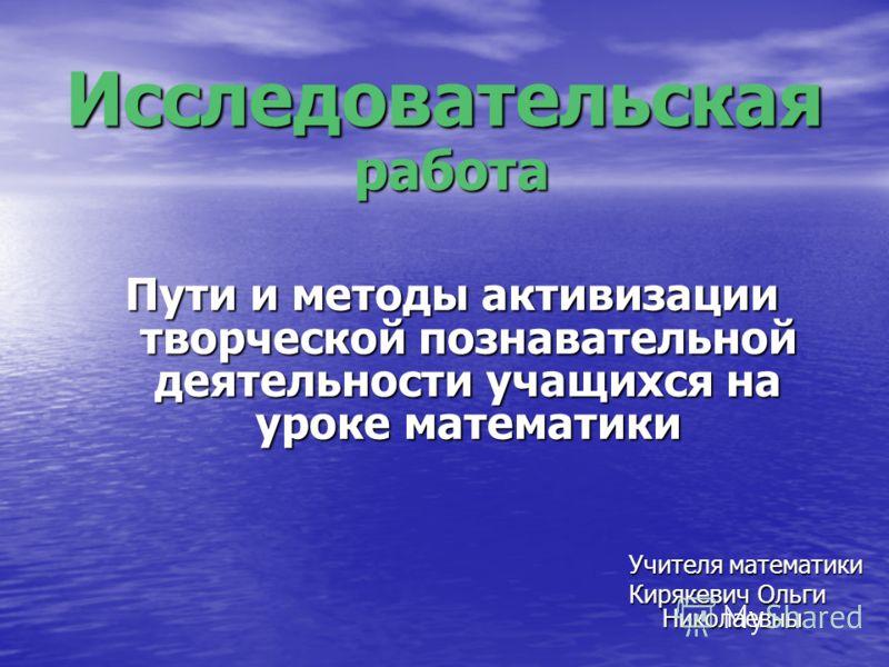 Исследовательская Учителя математики Кирякевич Ольги Николаевны работа Пути и методы активизации творческой познавательной деятельности учащихся на уроке математики