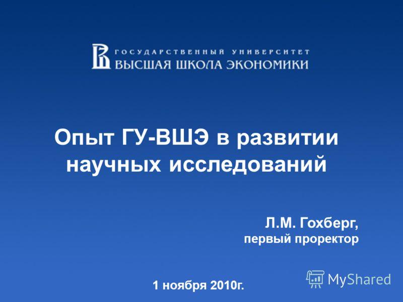Опыт ГУ-ВШЭ в развитии научных исследований Л.М. Гохберг, первый проректор 1 ноября 2010г.