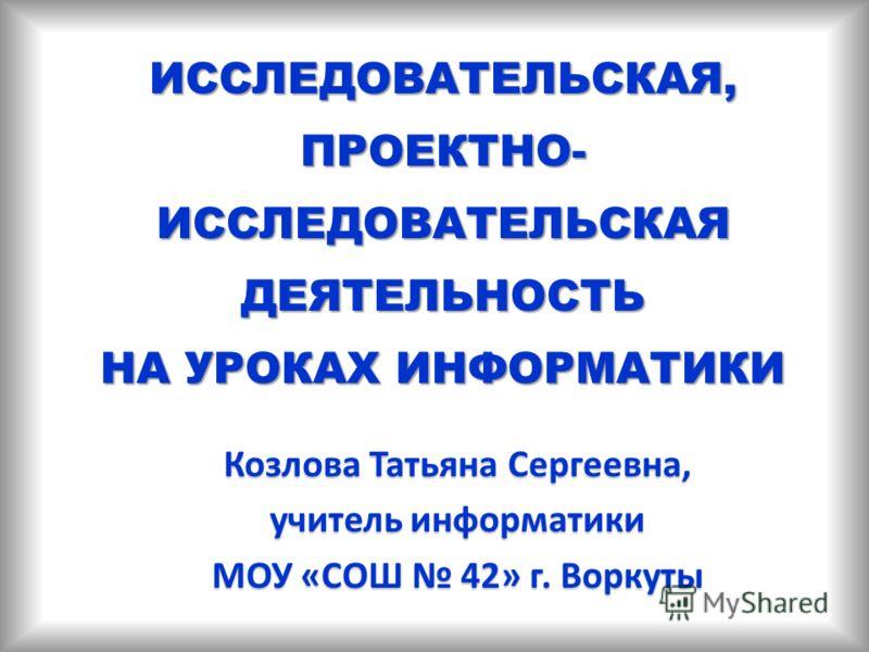 ИССЛЕДОВАТЕЛЬСКАЯ, ПРОЕКТНО- ИССЛЕДОВАТЕЛЬСКАЯ ДЕЯТЕЛЬНОСТЬ НА УРОКАХ ИНФОРМАТИКИ Козлова Татьяна Сергеевна, учитель информатики МОУ «СОШ 42» г. Воркуты