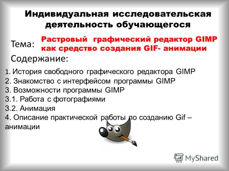 Индивидуальная исследовательская деятельность обучающегося Тема: Содержание: Растровый графический редактор GIMP как средство создания GIF- анимации 1. История свободного графического редактора GIMP 2. Знакомство с интерфейсом программы GIMP 3. Возмо
