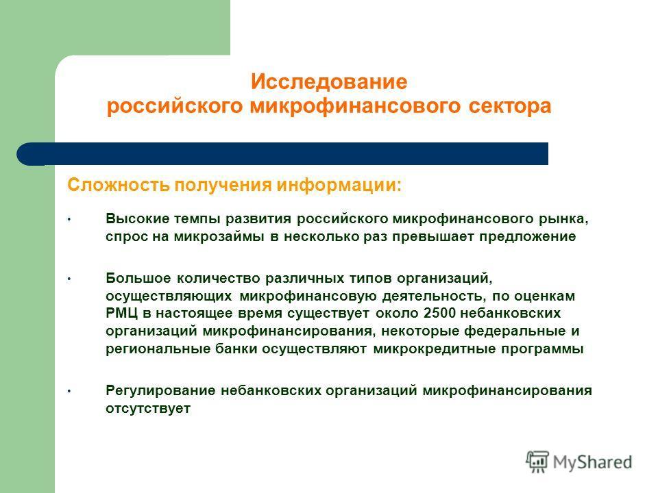 Сложность получения информации: Высокие темпы развития российского микрофинансового рынка, спрос на микрозаймы в несколько раз превышает предложение Большое количество различных типов организаций, осуществляющих микрофинансовую деятельность, по оценк