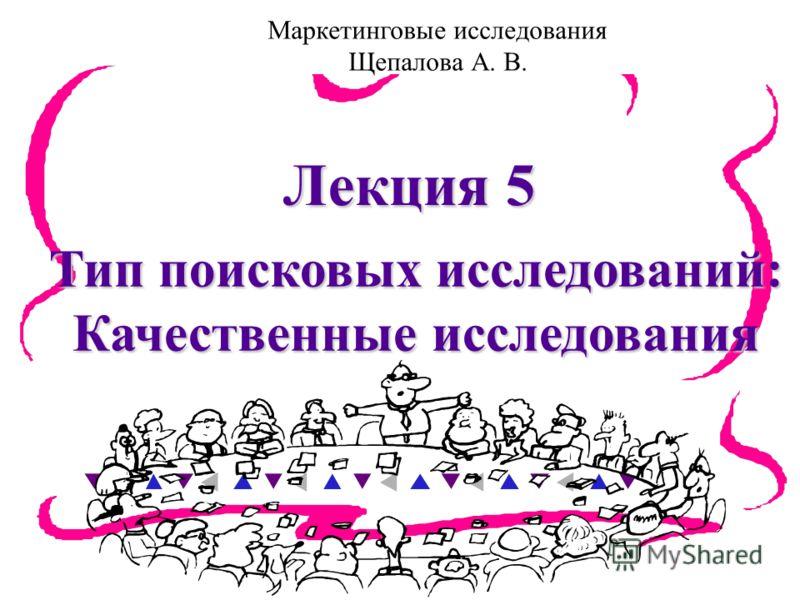 Тип поисковых исследований: Качественные исследования Лекция 5 Маркетинговые исследования Щепалова А. В.