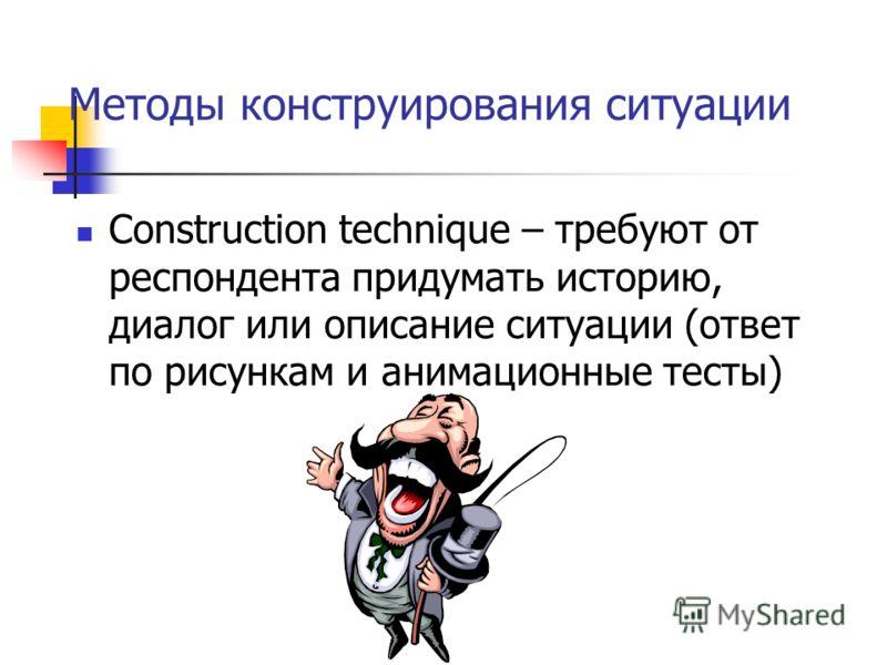 Методы конструирования ситуации Construction technique – требуют от респондента придумать историю, диалог или описание ситуации (ответ по рисункам и анимационные тесты)