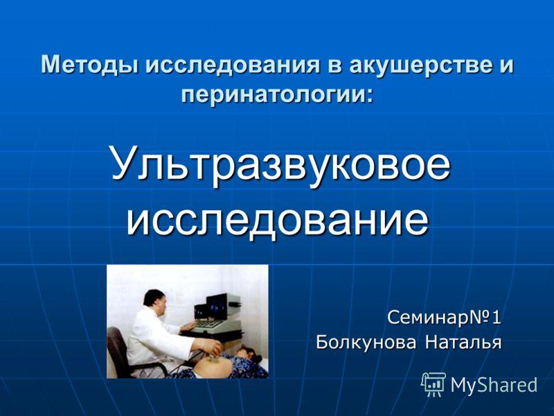 Методы исследования в акушерстве и перинатологии: Ультразвуковое исследование Семинар1 Болкунова Наталья