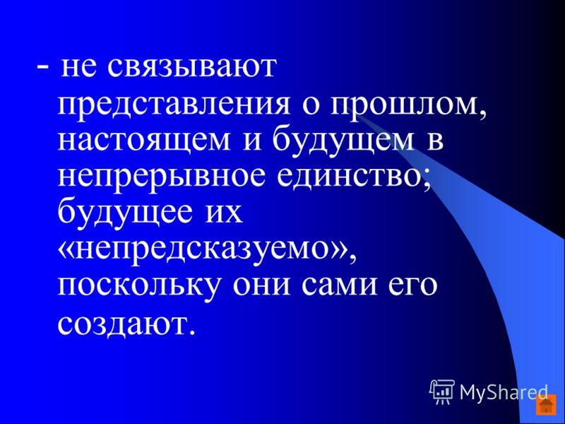- не связывают представления о прошлом, настоящем и будущем в непрерывное единство; будущее их «непредсказуемо», поскольку они сами его создают.