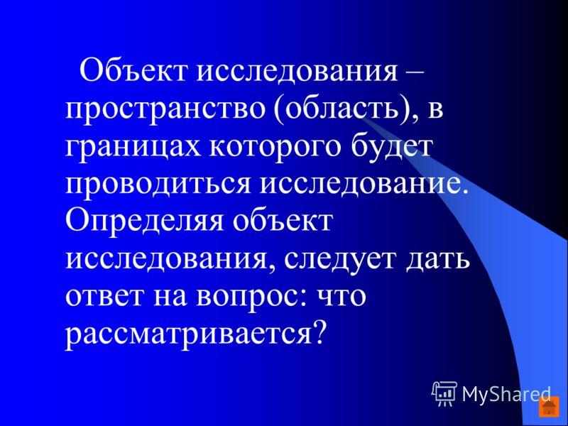 Объект исследования – пространство (область), в границах которого будет проводиться исследование. Определяя объект исследования, следует дать ответ на вопрос: что рассматривается?