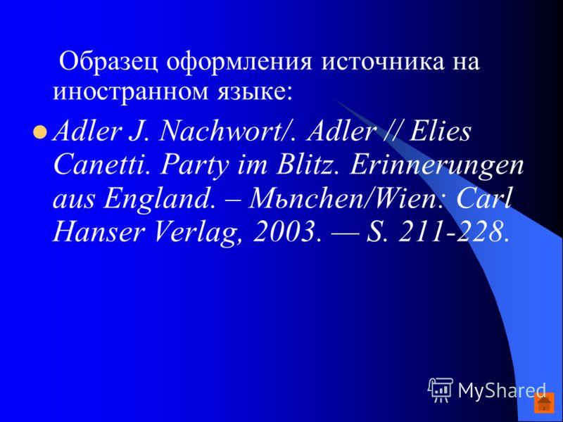 Образец оформления источника на иностранном языке: Adler J. Nachwort/. Adler // Elies Canetti. Party im Blitz. Erinnerungen aus England. – Mьnchen/Wien: Carl Hanser Verlag, 2003. S. 211-228.