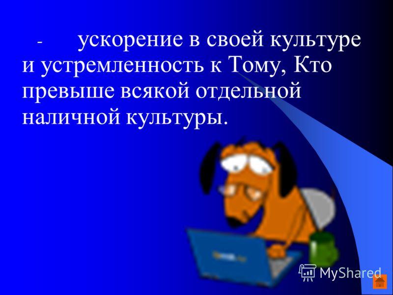 - ускорение в своей культуре и устремленность к Тому, Кто превыше всякой отдельной наличной культуры.