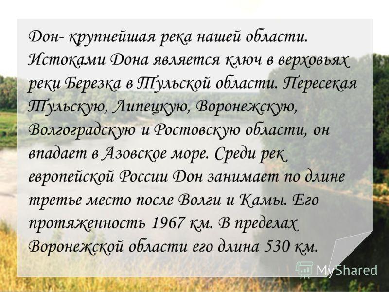 Дон- крупнейшая река нашей области. Истоками Дона является ключ в верховьях реки Березка в Тульской области. Пересекая Тульскую, Липецкую, Воронежскую, Волгоградскую и Ростовскую области, он впадает в Азовское море. Среди рек европейской России Дон з