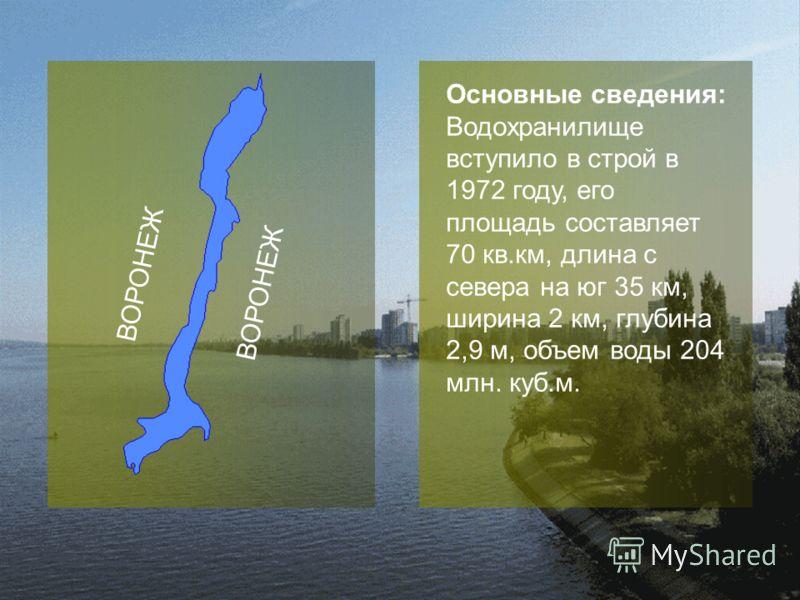 ВОРОНЕЖ Основные сведения: Водохранилище вступило в строй в 1972 году, его площадь составляет 70 кв.км, длина с севера на юг 35 км, ширина 2 км, глубина 2,9 м, объем воды 204 млн. куб.м.