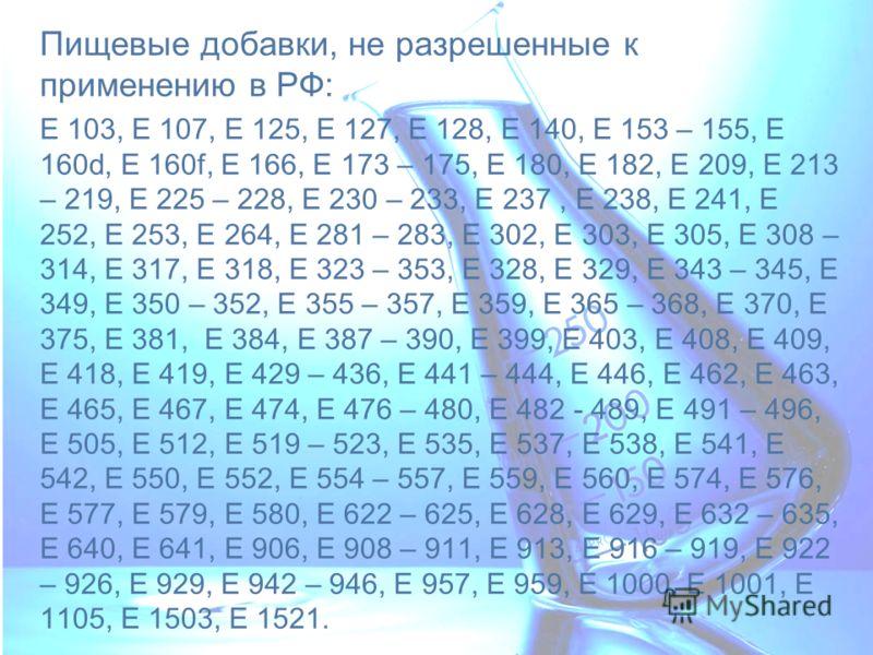 Пищевые добавки, не разрешенные к применению в РФ: Е 103, Е 107, Е 125, Е 127, Е 128, Е 140, Е 153 – 155, Е 160d, Е 160f, Е 166, Е 173 – 175, Е 180, Е 182, Е 209, Е 213 – 219, Е 225 – 228, Е 230 – 233, Е 237, Е 238, Е 241, Е 252, Е 253, Е 264, Е 281