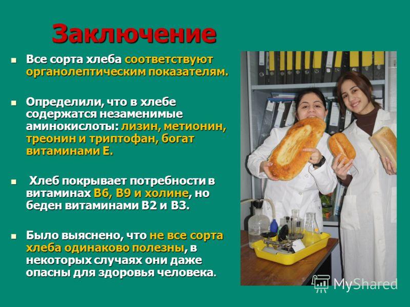 Заключение Все сорта хлеба соответствуют органолептическим показателям. Определили, что в хлебе содержатся незаменимые аминокислоты: лизин, метионин, треонин и триптофан, богат витаминами Е. Х Хлеб покрывает потребности в витаминах В6, В9 и холине, н