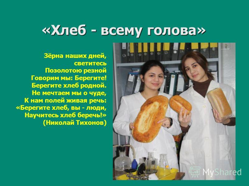 «Хлеб - всему голова» Зёрна наших дней, светитесь Позолотою резной Говорим мы: Берегите! Берегите хлеб родной. Не мечтаем мы о чуде, К нам полей живая речь: «Берегите хлеб, вы - люди, Научитесь хлеб беречь!» (Николай Тихонов)
