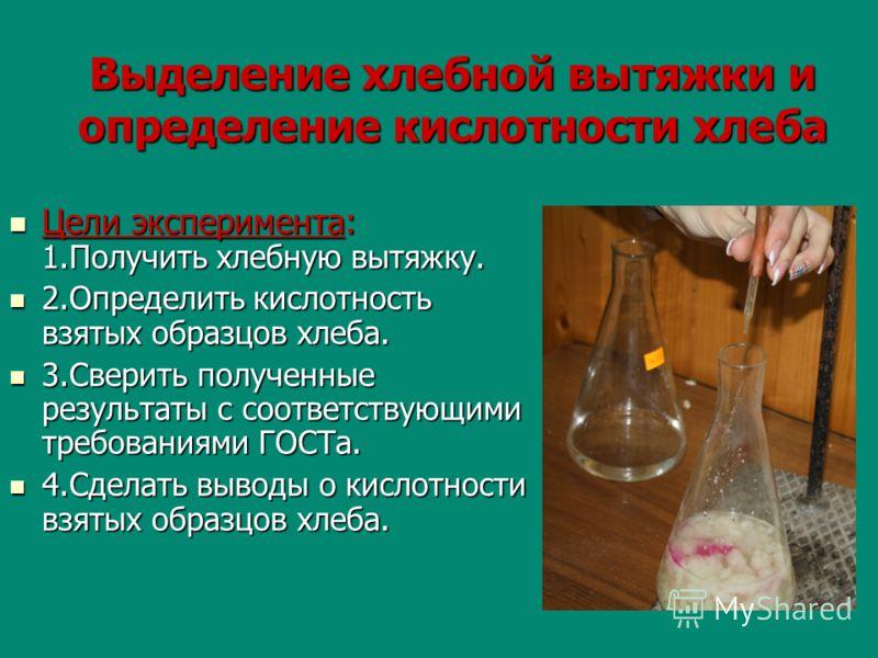Выделение хлебной вытяжки и определение кислотности хлеба Цели эксперимента: 1.Получить хлебную вытяжку. Цели эксперимента: 1.Получить хлебную вытяжку. 2.Определить кислотность взятых образцов хлеба. 2.Определить кислотность взятых образцов хлеба. 3.