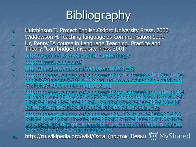 Bibliography 1. Hutchinson T. Project English.Oxford University Press, 2000 2. Widdowson H.Teaching language as Communication 1999 3. Ur, Penny A course in Language Teaching. Practice and Theory.Cambridge University Press 2001 4. http://s-pb.in/reki/