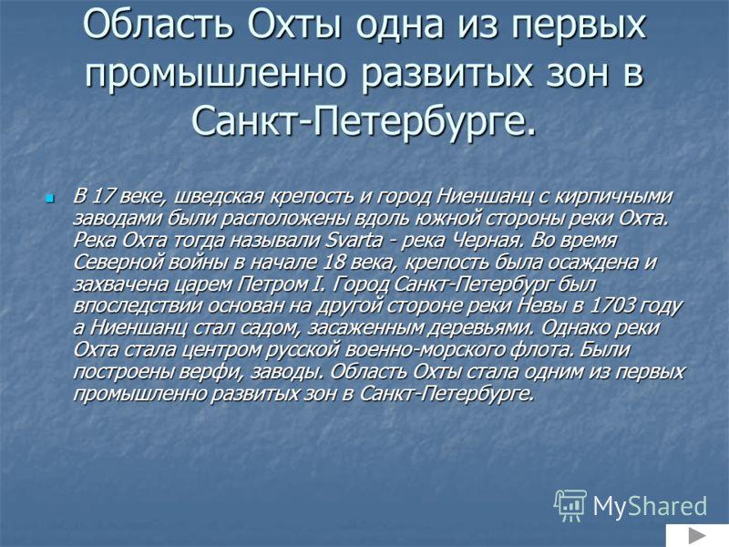 Область Охты одна из первых промышленно развитых зон в Санкт-Петербурге. В 17 веке, шведская крепость и город Ниеншанц с кирпичными заводами были расположены вдоль южной стороны реки Охта. Река Охта тогда называли Svarta - река Черная. Во время Север